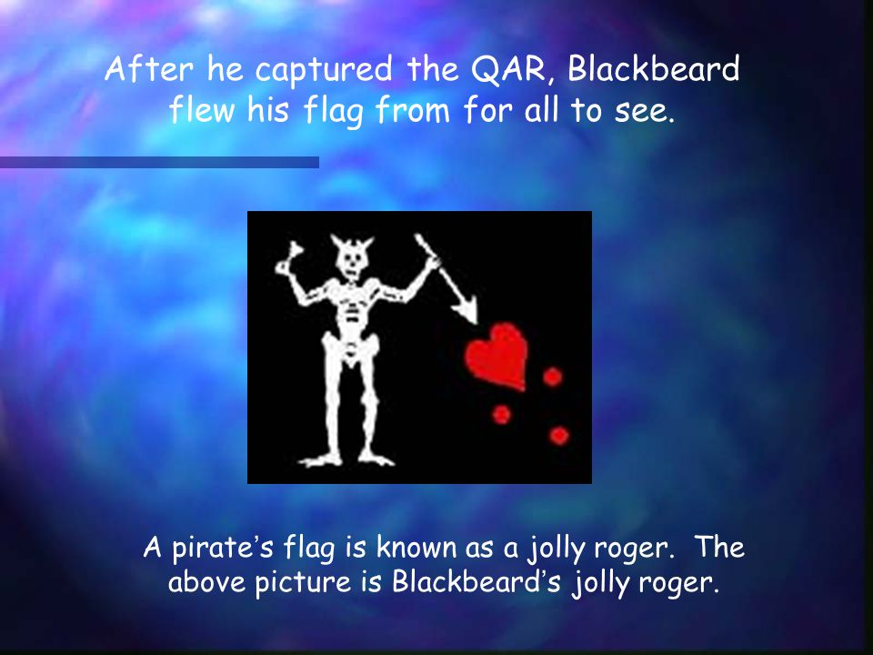 After he captured the QAR, Blackbeard flew his flag from for all to see.