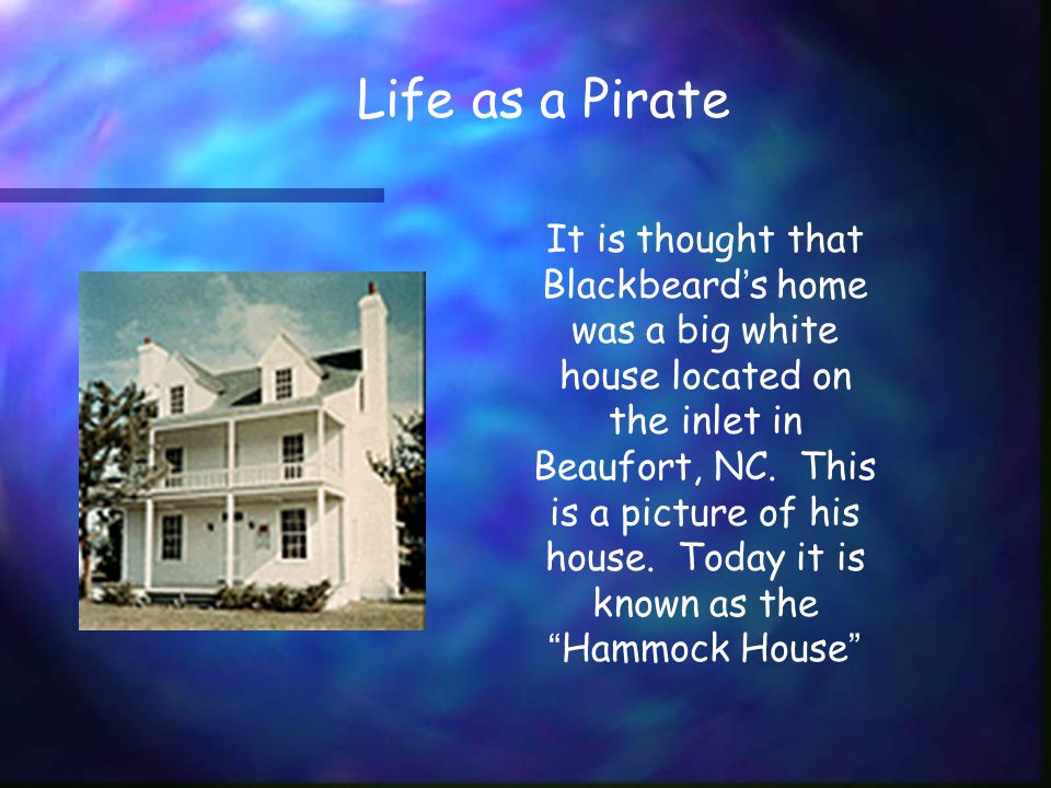 Life as a Pirate It is thought that Blackbeard ' s home was a big white house located on the inlet in Beaufort, NC.