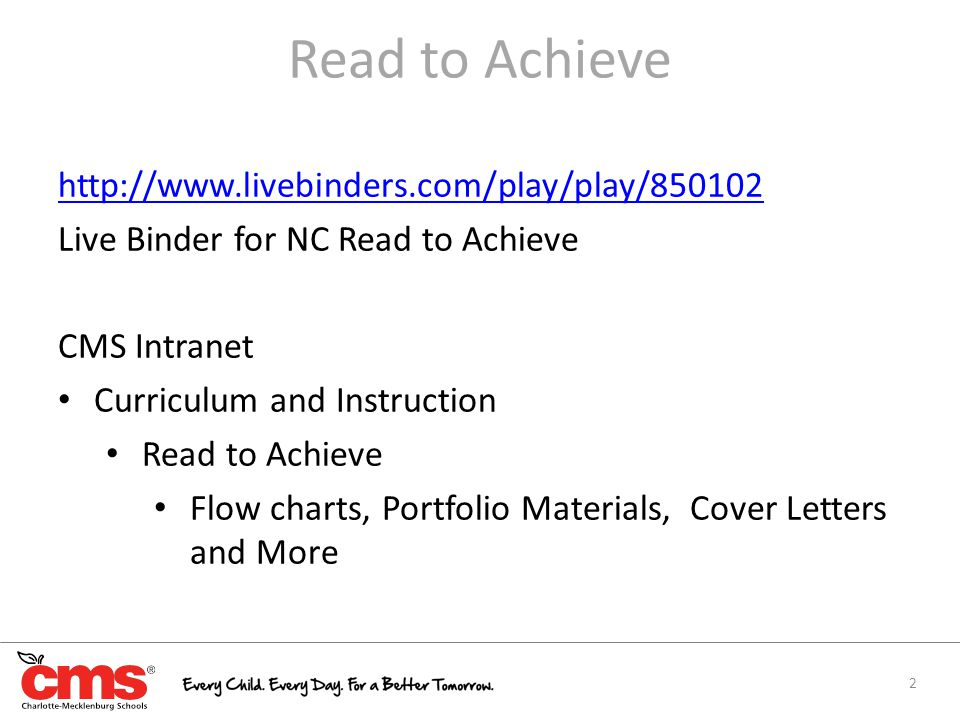Read to Achieve http://www.livebinders.com/play/play/850102 Live Binder for NC Read to Achieve CMS Intranet Curriculum and Instruction Read to Achieve Flow charts, Portfolio Materials, Cover Letters and More 2