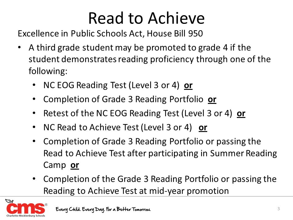 Read to Achieve Excellence in Public Schools Act, House Bill 950 A third grade student may be promoted to grade 4 if the student demonstrates reading proficiency through one of the following: NC EOG Reading Test (Level 3 or 4) or Completion of Grade 3 Reading Portfolio or Retest of the NC EOG Reading Test (Level 3 or 4) or NC Read to Achieve Test (Level 3 or 4) or Completion of Grade 3 Reading Portfolio or passing the Read to Achieve Test after participating in Summer Reading Camp or Completion of the Grade 3 Reading Portfolio or passing the Reading to Achieve Test at mid-year promotion 3