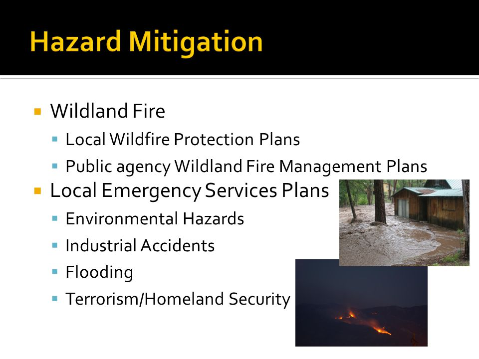  Wildland Fire  Local Wildfire Protection Plans  Public agency Wildland Fire Management Plans  Local Emergency Services Plans  Environmental Hazards  Industrial Accidents  Flooding  Terrorism/Homeland Security
