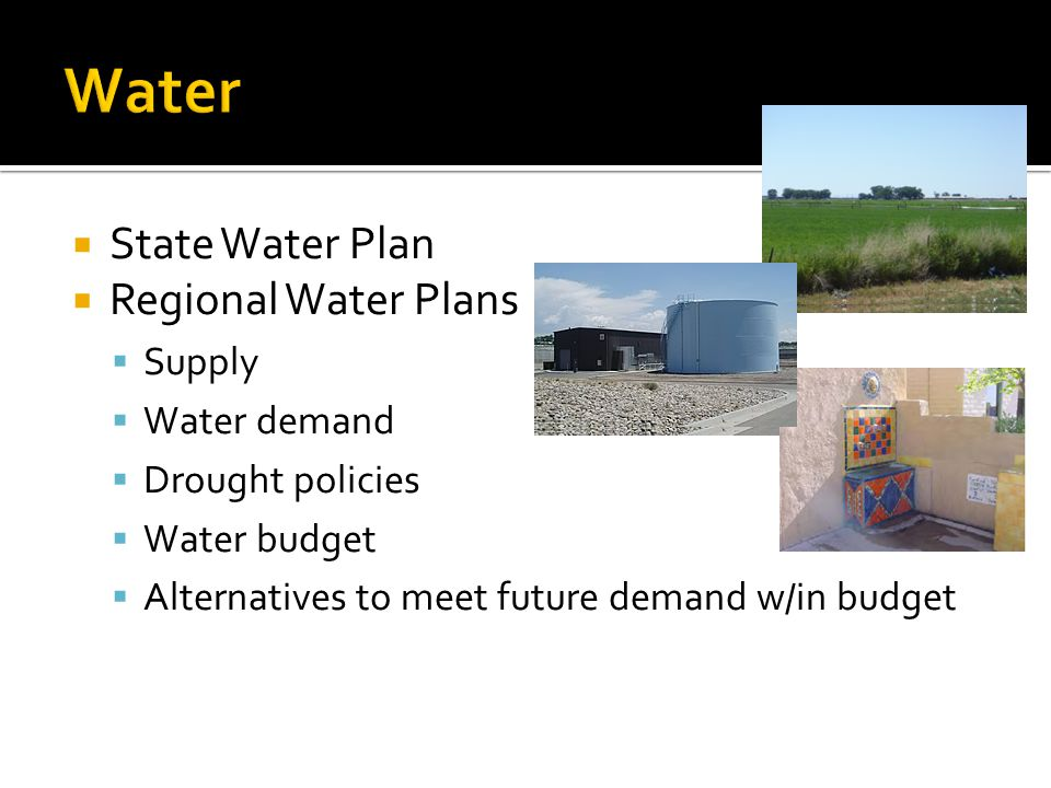  State Water Plan  Regional Water Plans  Supply  Water demand  Drought policies  Water budget  Alternatives to meet future demand w/in budget