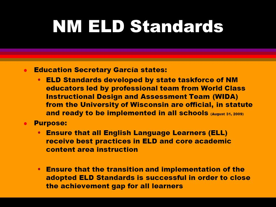 NM ELD Standards l Education Secretary García states: ELD Standards developed by state taskforce of NM educators led by professional team from World Class Instructional Design and Assessment Team (WIDA) from the University of Wisconsin are official, in statute and ready to be implemented in all schools (August 31, 2009) l Purpose: Ensure that all English Language Learners (ELL) receive best practices in ELD and core academic content area instruction Ensure that the transition and implementation of the adopted ELD Standards is successful in order to close the achievement gap for all learners
