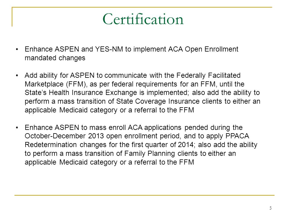 5 Certification Enhance ASPEN and YES-NM to implement ACA Open Enrollment mandated changes Add ability for ASPEN to communicate with the Federally Facilitated Marketplace (FFM), as per federal requirements for an FFM, until the State's Health Insurance Exchange is implemented; also add the ability to perform a mass transition of State Coverage Insurance clients to either an applicable Medicaid category or a referral to the FFM Enhance ASPEN to mass enroll ACA applications pended during the October-December 2013 open enrollment period, and to apply PPACA Redetermination changes for the first quarter of 2014; also add the ability to perform a mass transition of Family Planning clients to either an applicable Medicaid category or a referral to the FFM