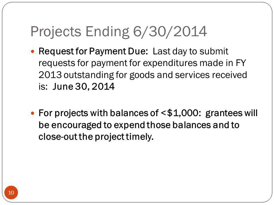 Projects Ending 6/30/2014 10 Request for Payment Due: Last day to submit requests for payment for expenditures made in FY 2013 outstanding for goods and services received is: June 30, 2014 For projects with balances of <$1,000: grantees will be encouraged to expend those balances and to close-out the project timely.