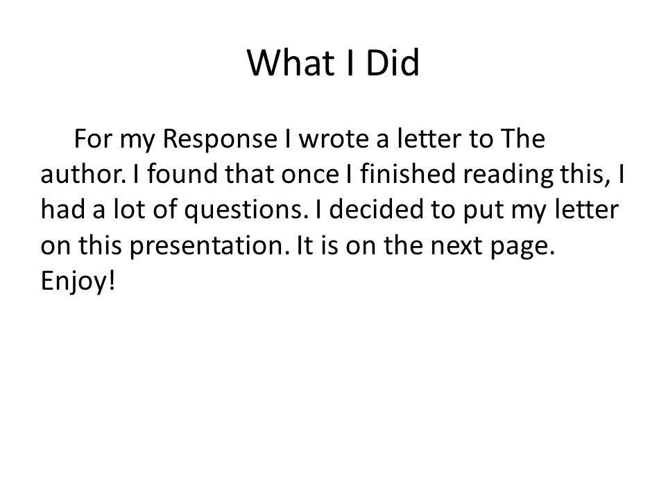 What I Did For my Response I wrote a letter to The author.