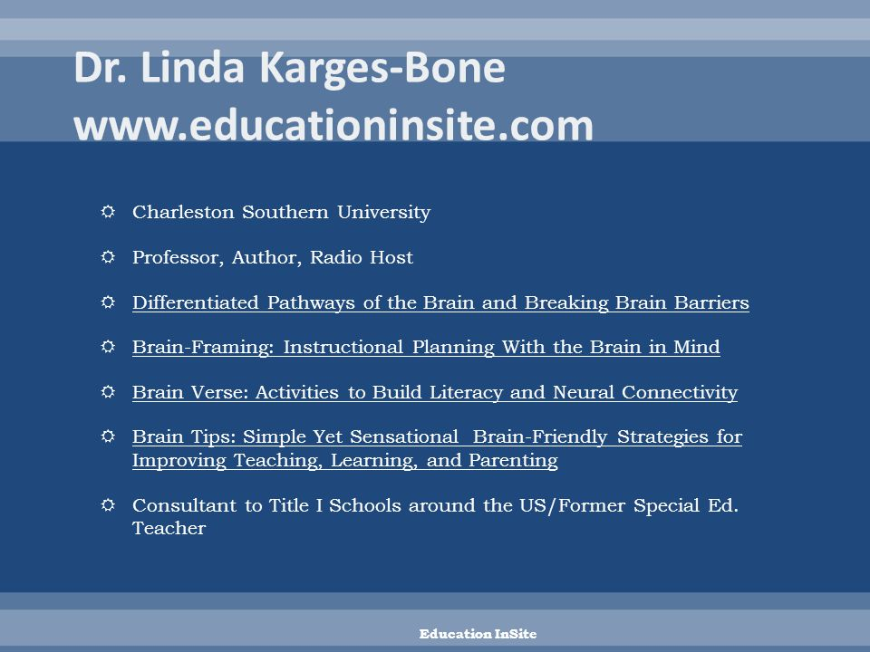  Charleston Southern University  Professor, Author, Radio Host  Differentiated Pathways of the Brain and Breaking Brain Barriers  Brain-Framing: Instructional Planning With the Brain in Mind  Brain Verse: Activities to Build Literacy and Neural Connectivity  Brain Tips: Simple Yet Sensational Brain-Friendly Strategies for Improving Teaching, Learning, and Parenting  Consultant to Title I Schools around the US/Former Special Ed.