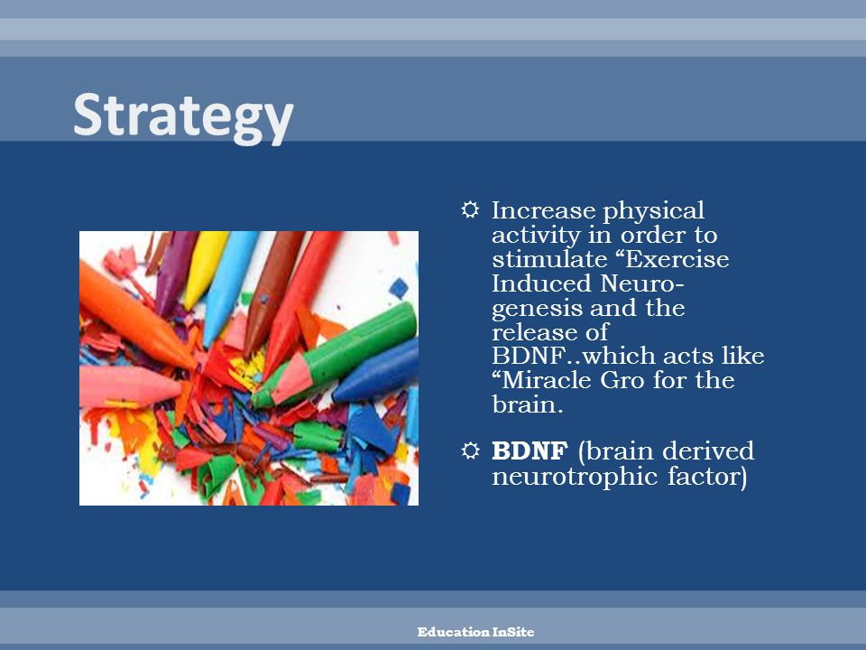  Increase physical activity in order to stimulate Exercise Induced Neuro- genesis and the release of BDNF..which acts like Miracle Gro for the brain.