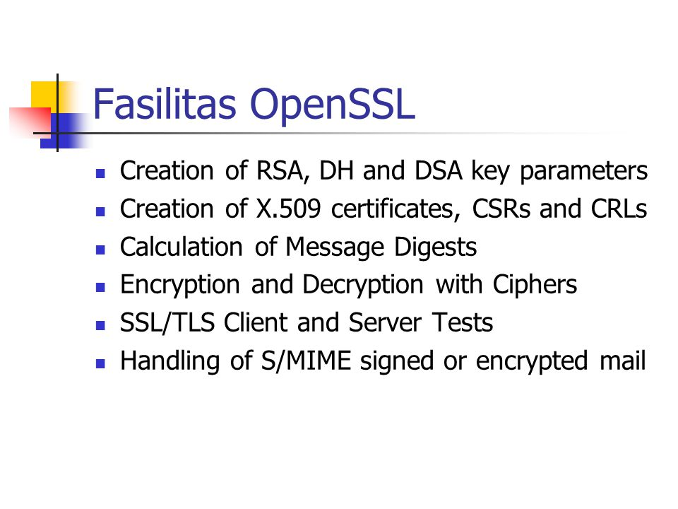 Fasilitas OpenSSL Creation of RSA, DH and DSA key parameters Creation of X.509 certificates, CSRs and CRLs Calculation of Message Digests Encryption and Decryption with Ciphers SSL/TLS Client and Server Tests Handling of S/MIME signed or encrypted mail