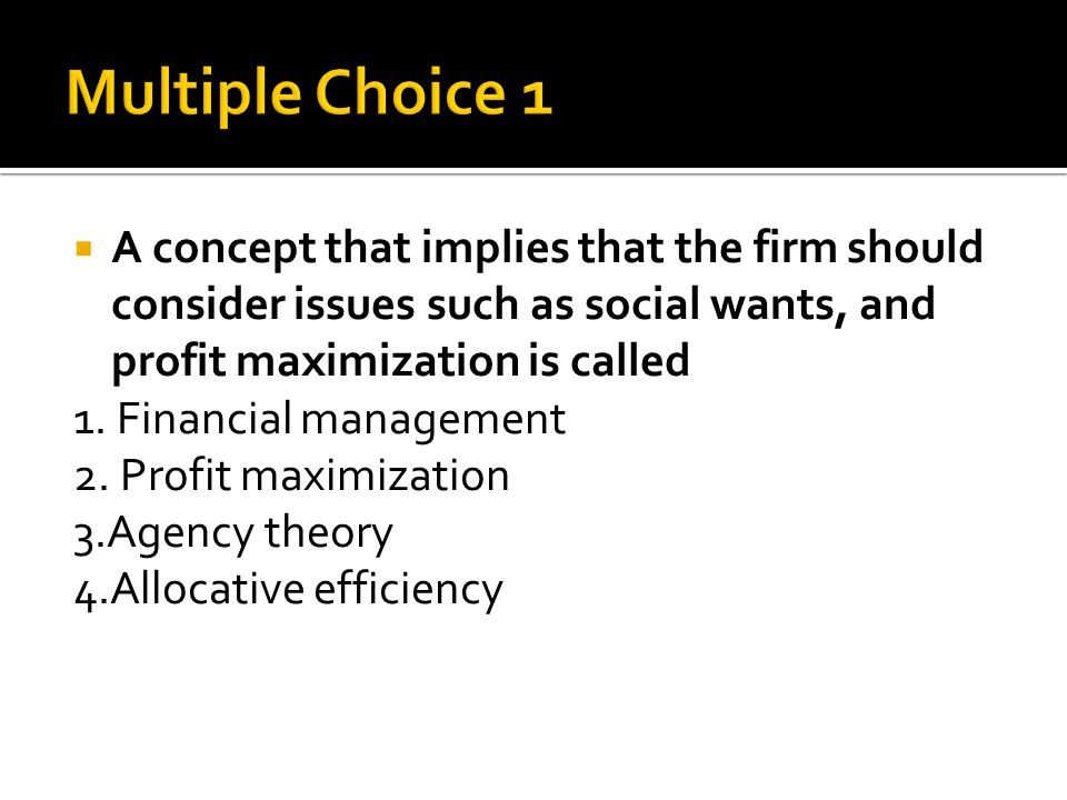  A concept that implies that the firm should consider issues such as social wants, and profit maximization is called 1.