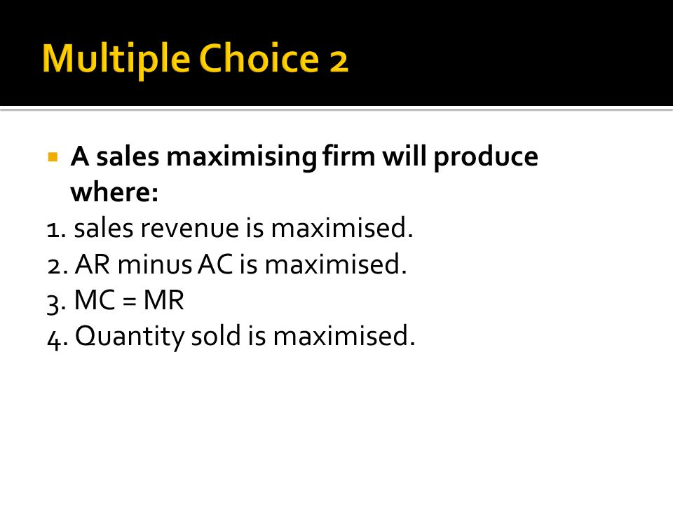  A sales maximising firm will produce where: 1. sales revenue is maximised.