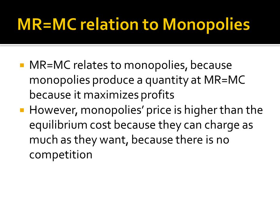  MR=MC relates to monopolies, because monopolies produce a quantity at MR=MC because it maximizes profits  However, monopolies' price is higher than the equilibrium cost because they can charge as much as they want, because there is no competition