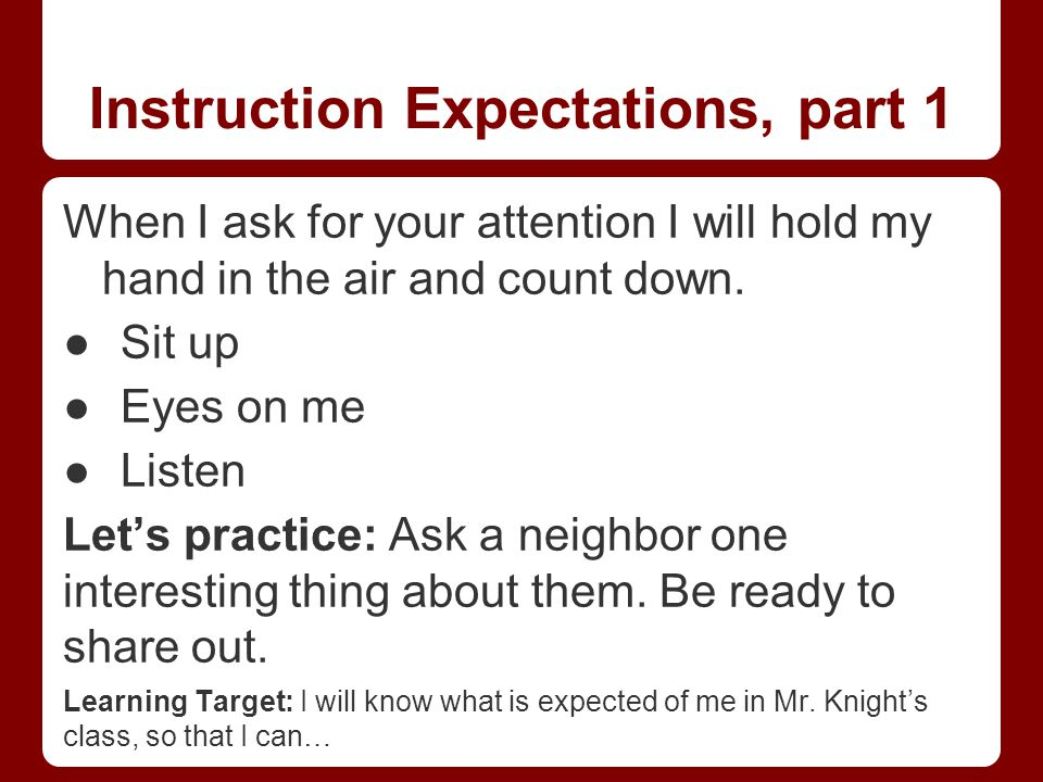 Instruction Expectations, part 1 When I ask for your attention I will hold my hand in the air and count down.