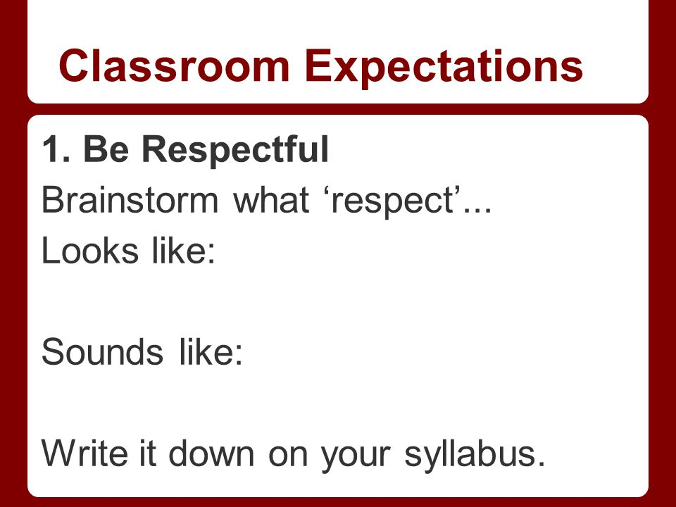 Classroom Expectations 1. Be Respectful Brainstorm what 'respect'...