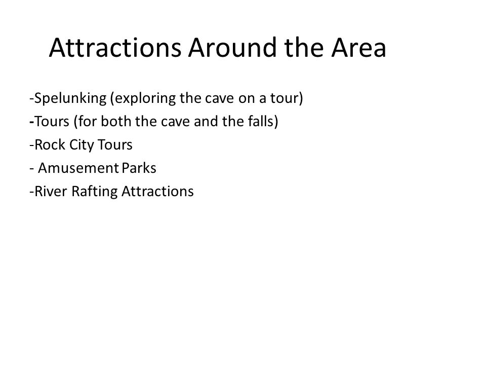 Attractions Around the Area -Spelunking (exploring the cave on a tour) -Tours (for both the cave and the falls) -Rock City Tours - Amusement Parks -River Rafting Attractions