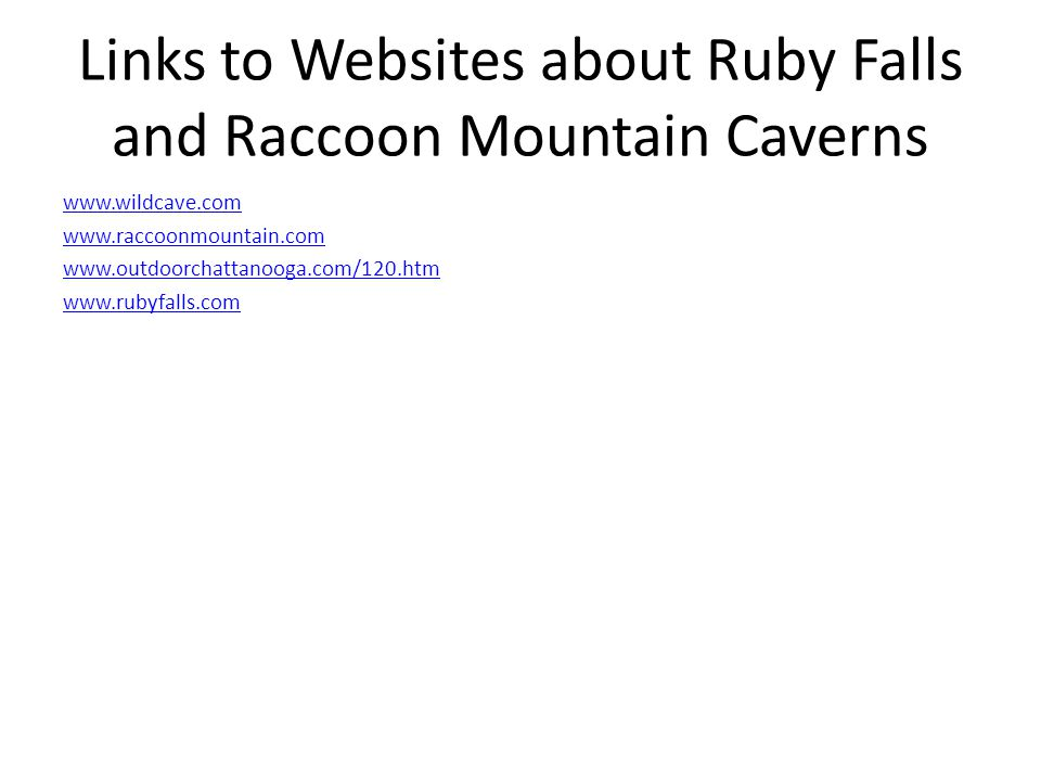 Links to Websites about Ruby Falls and Raccoon Mountain Caverns www.wildcave.com www.raccoonmountain.com www.outdoorchattanooga.com/120.htm www.rubyfalls.com