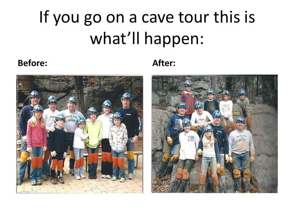 If you go on a cave tour this is what'll happen: Before:After: