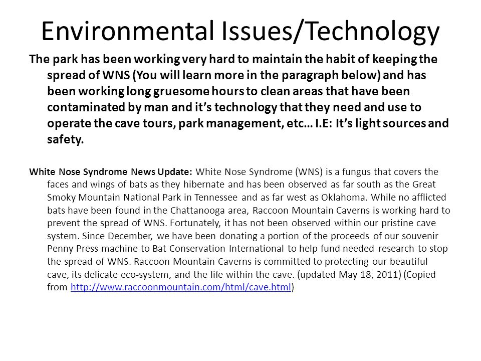 Environmental Issues/Technology The park has been working very hard to maintain the habit of keeping the spread of WNS (You will learn more in the paragraph below) and has been working long gruesome hours to clean areas that have been contaminated by man and it's technology that they need and use to operate the cave tours, park management, etc… I.E: It's light sources and safety.
