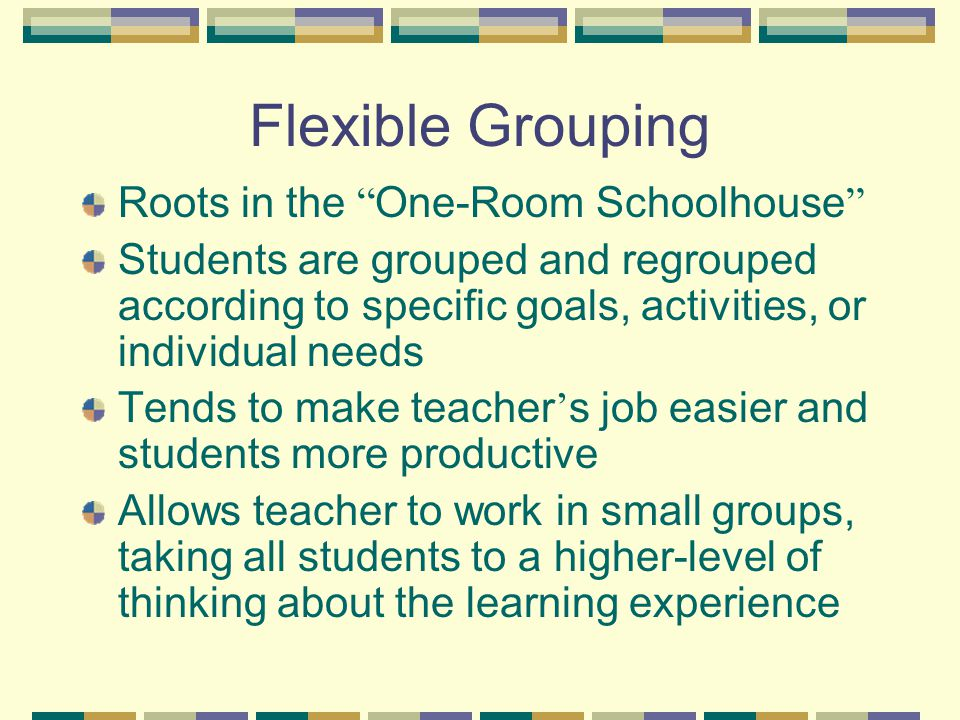 Flexible Grouping Roots in the One-Room Schoolhouse Students are grouped and regrouped according to specific goals, activities, or individual needs Tends to make teacher ' s job easier and students more productive Allows teacher to work in small groups, taking all students to a higher-level of thinking about the learning experience