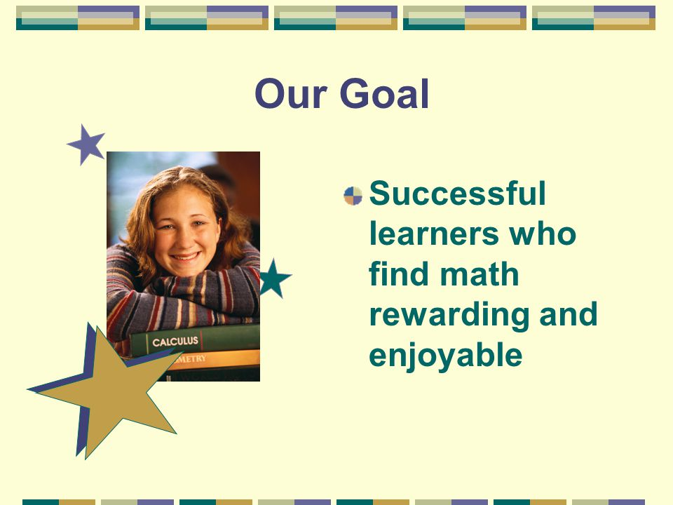 Successful learners who find math rewarding and enjoyable Our Goal