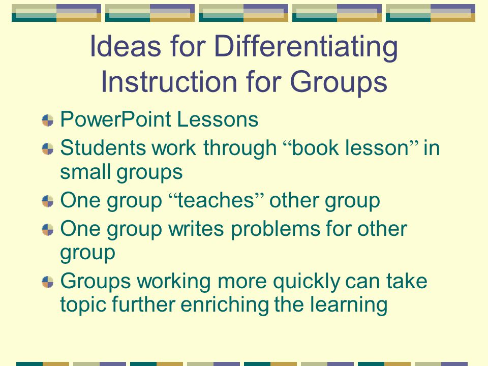 Ideas for Differentiating Instruction for Groups PowerPoint Lessons Students work through book lesson in small groups One group teaches other group One group writes problems for other group Groups working more quickly can take topic further enriching the learning