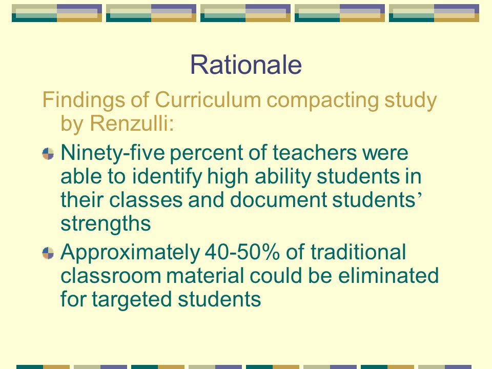 Rationale Findings of Curriculum compacting study by Renzulli: Ninety-five percent of teachers were able to identify high ability students in their classes and document students ' strengths Approximately 40-50% of traditional classroom material could be eliminated for targeted students