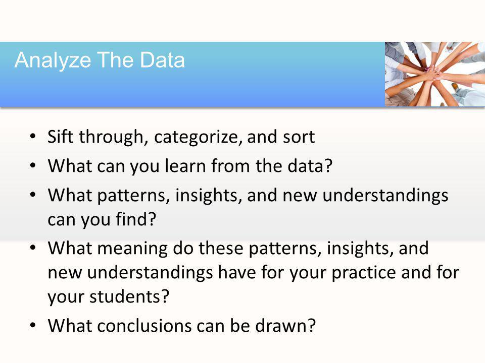 Sift through, categorize, and sort What can you learn from the data.