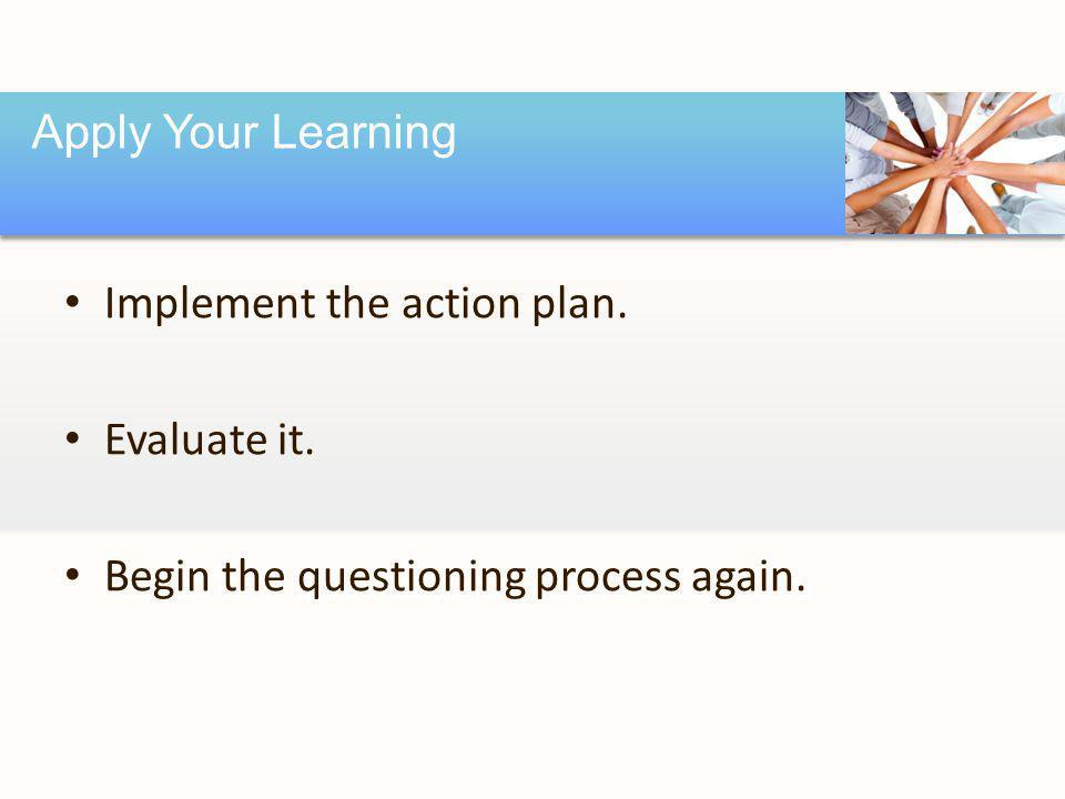 Implement the action plan. Evaluate it. Begin the questioning process again. Apply Your Learning