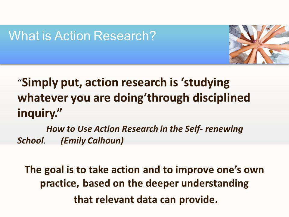 Simply put, action research is 'studying whatever you are doing'through disciplined inquiry. How to Use Action Research in the Self-renewing School.(Emily Calhoun) The goal is to take action and to improve one's own practice, based on the deeper understanding that relevant data can provide.