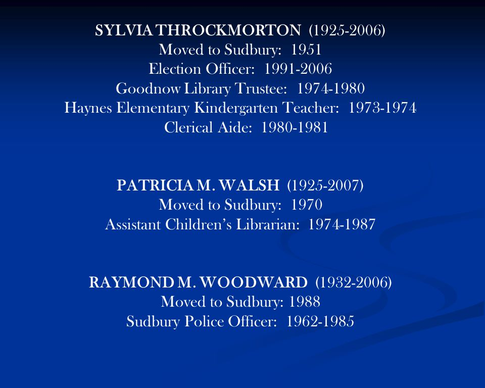 SYLVIA THROCKMORTON (1925-2006) Moved to Sudbury: 1951 Election Officer: 1991-2006 Goodnow Library Trustee: 1974-1980 Haynes Elementary Kindergarten Teacher: 1973-1974 Clerical Aide: 1980-1981 PATRICIA M.