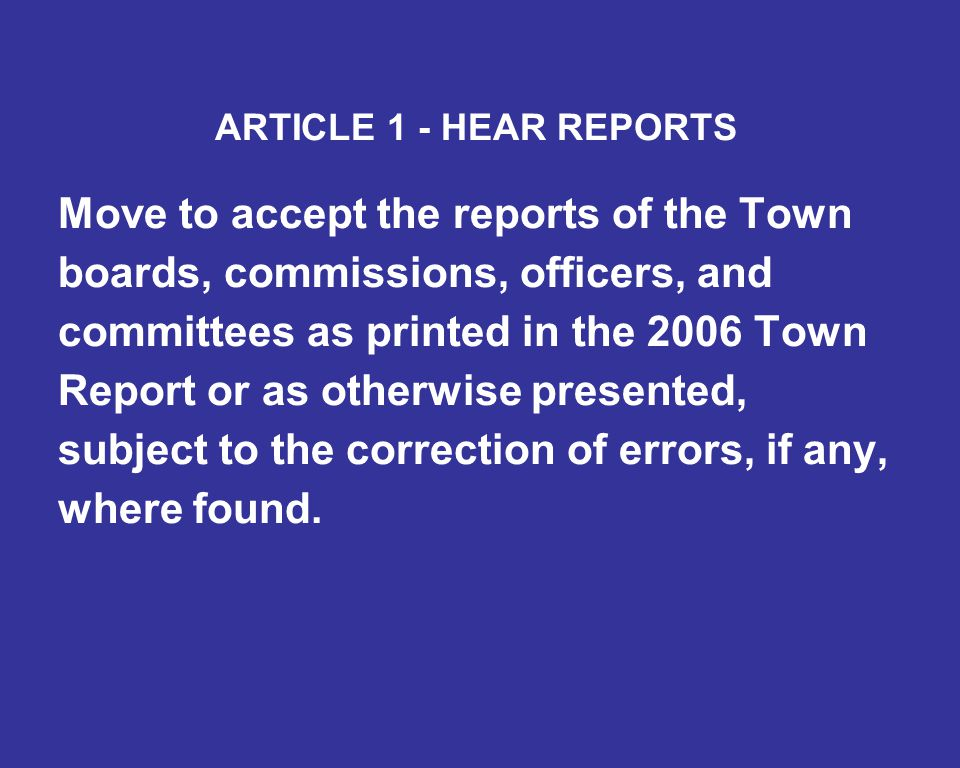 ARTICLE 1 - HEAR REPORTS Move to accept the reports of the Town boards, commissions, officers, and committees as printed in the 2006 Town Report or as otherwise presented, subject to the correction of errors, if any, where found.