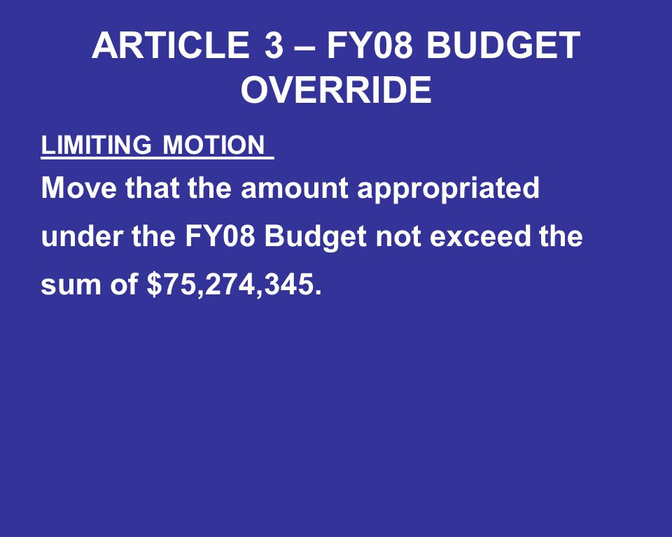 ARTICLE 3 – FY08 BUDGET OVERRIDE LIMITING MOTION Move that the amount appropriated under the FY08 Budget not exceed the sum of $75,274,345.