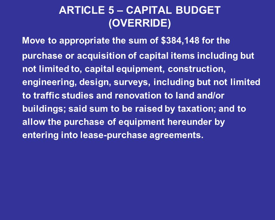 ARTICLE 5 – CAPITAL BUDGET (OVERRIDE) Move to appropriate the sum of $384,148 for the purchase or acquisition of capital items including but not limited to, capital equipment, construction, engineering, design, surveys, including but not limited to traffic studies and renovation to land and/or buildings; said sum to be raised by taxation; and to allow the purchase of equipment hereunder by entering into lease-purchase agreements.