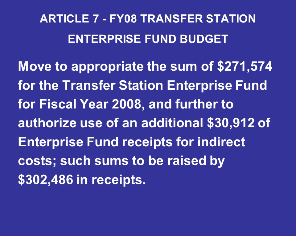ARTICLE 7 - FY08 TRANSFER STATION ENTERPRISE FUND BUDGET Move to appropriate the sum of $271,574 for the Transfer Station Enterprise Fund for Fiscal Year 2008, and further to authorize use of an additional $30,912 of Enterprise Fund receipts for indirect costs; such sums to be raised by $302,486 in receipts.