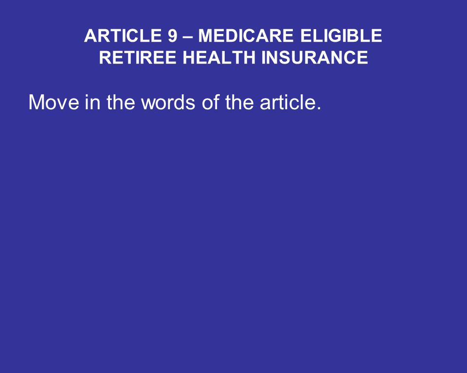 ARTICLE 9 – MEDICARE ELIGIBLE RETIREE HEALTH INSURANCE Move in the words of the article.