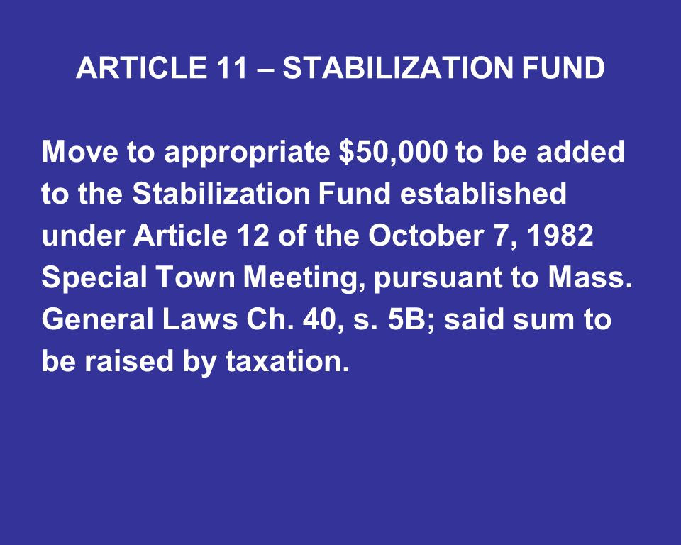 ARTICLE 11 – STABILIZATION FUND Move to appropriate $50,000 to be added to the Stabilization Fund established under Article 12 of the October 7, 1982 Special Town Meeting, pursuant to Mass.