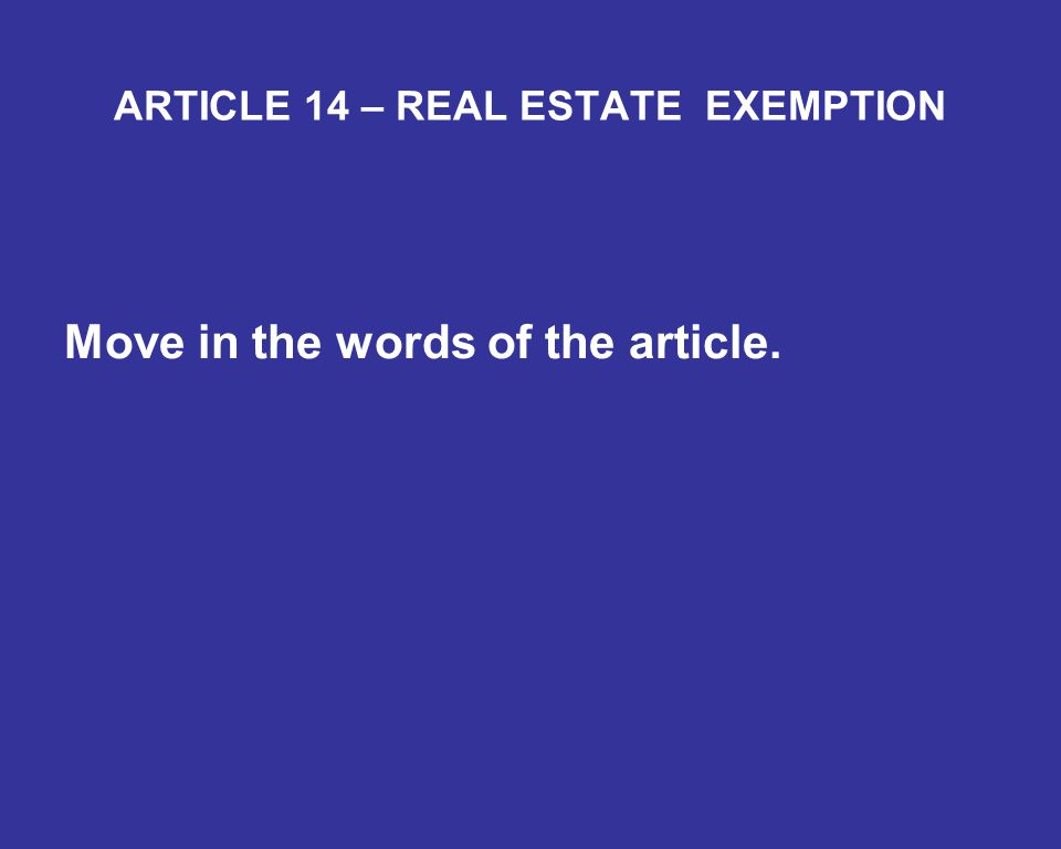 ARTICLE 14 – REAL ESTATE EXEMPTION Move in the words of the article.