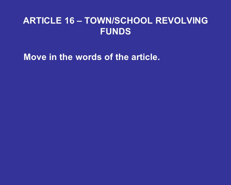 ARTICLE 16 – TOWN/SCHOOL REVOLVING FUNDS Move in the words of the article.