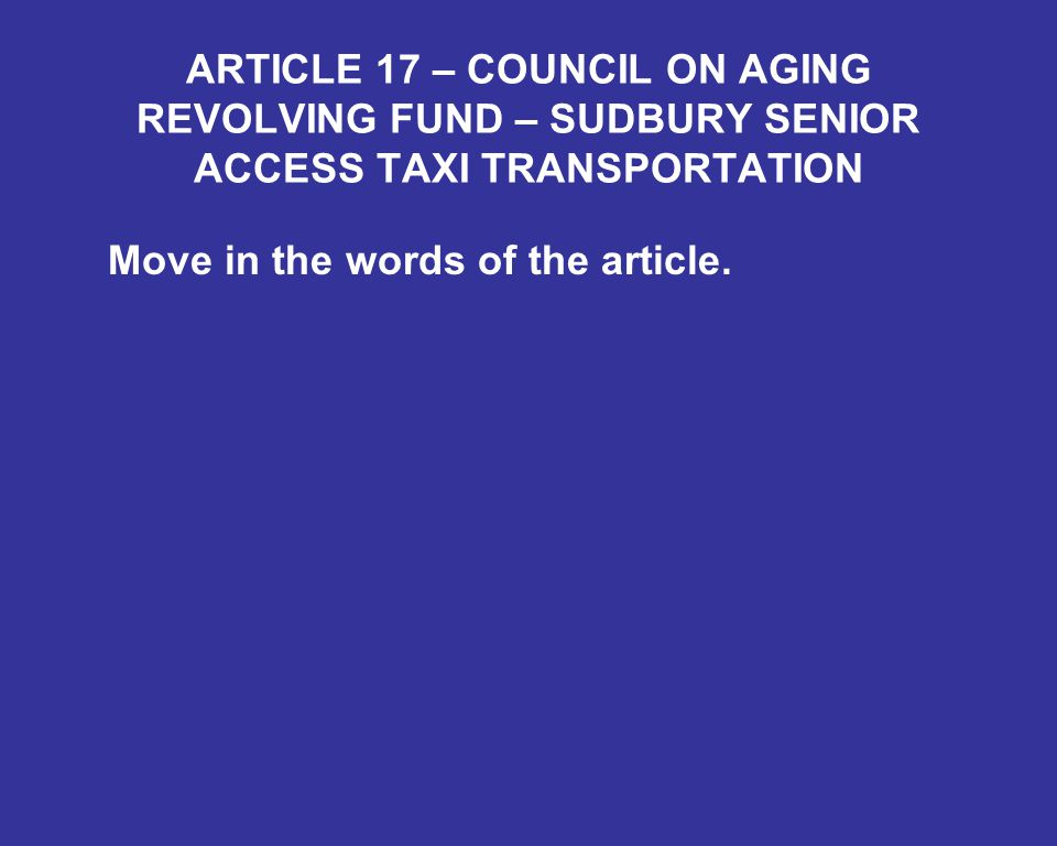 ARTICLE 17 – COUNCIL ON AGING REVOLVING FUND – SUDBURY SENIOR ACCESS TAXI TRANSPORTATION Move in the words of the article.