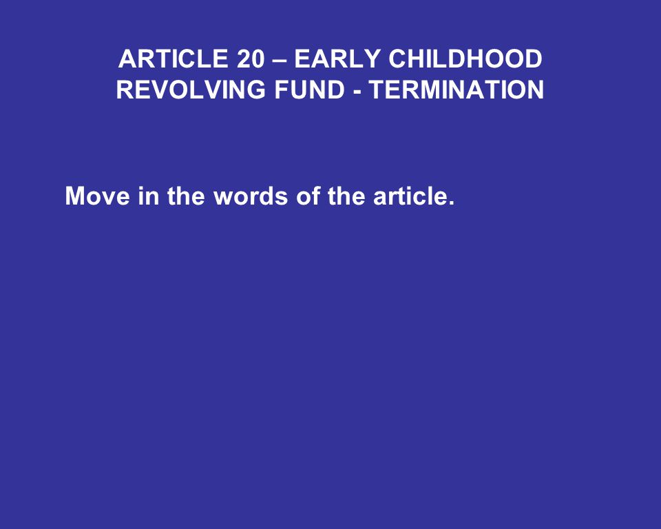 ARTICLE 20 – EARLY CHILDHOOD REVOLVING FUND - TERMINATION Move in the words of the article.