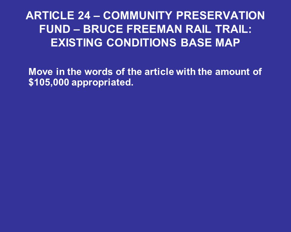 ARTICLE 24 – COMMUNITY PRESERVATION FUND – BRUCE FREEMAN RAIL TRAIL: EXISTING CONDITIONS BASE MAP Move in the words of the article with the amount of $105,000 appropriated.