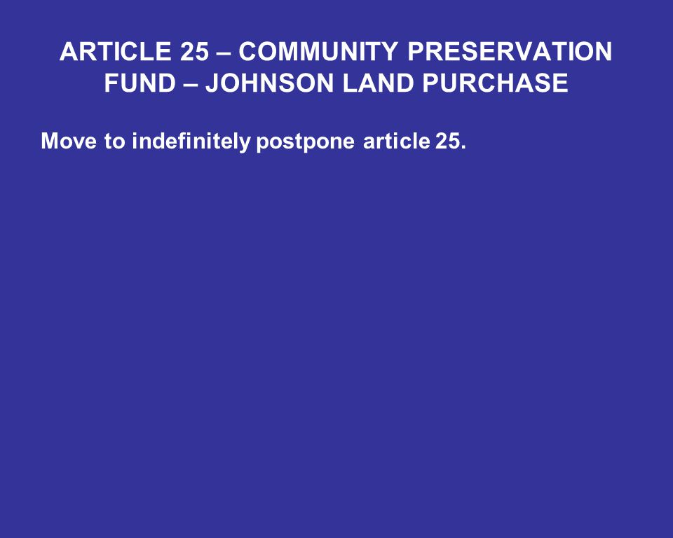 ARTICLE 25 – COMMUNITY PRESERVATION FUND – JOHNSON LAND PURCHASE Move to indefinitely postpone article 25.
