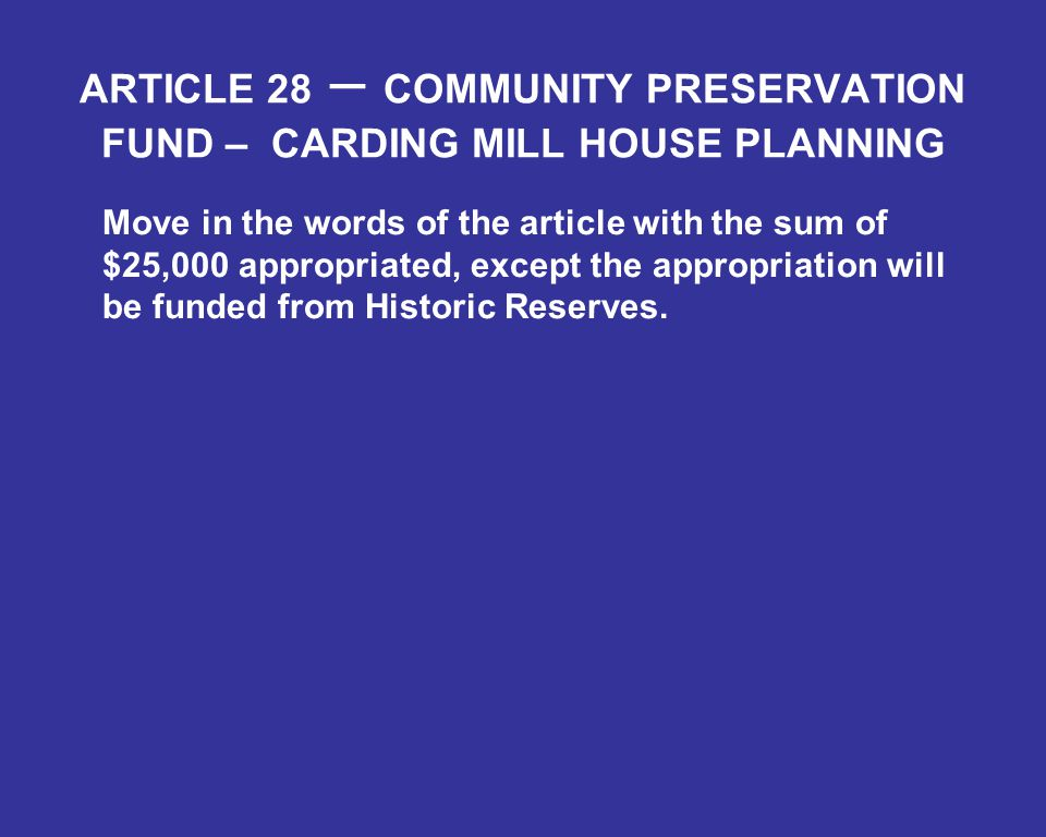 ARTICLE 28 – COMMUNITY PRESERVATION FUND – CARDING MILL HOUSE PLANNING Move in the words of the article with the sum of $25,000 appropriated, except the appropriation will be funded from Historic Reserves.