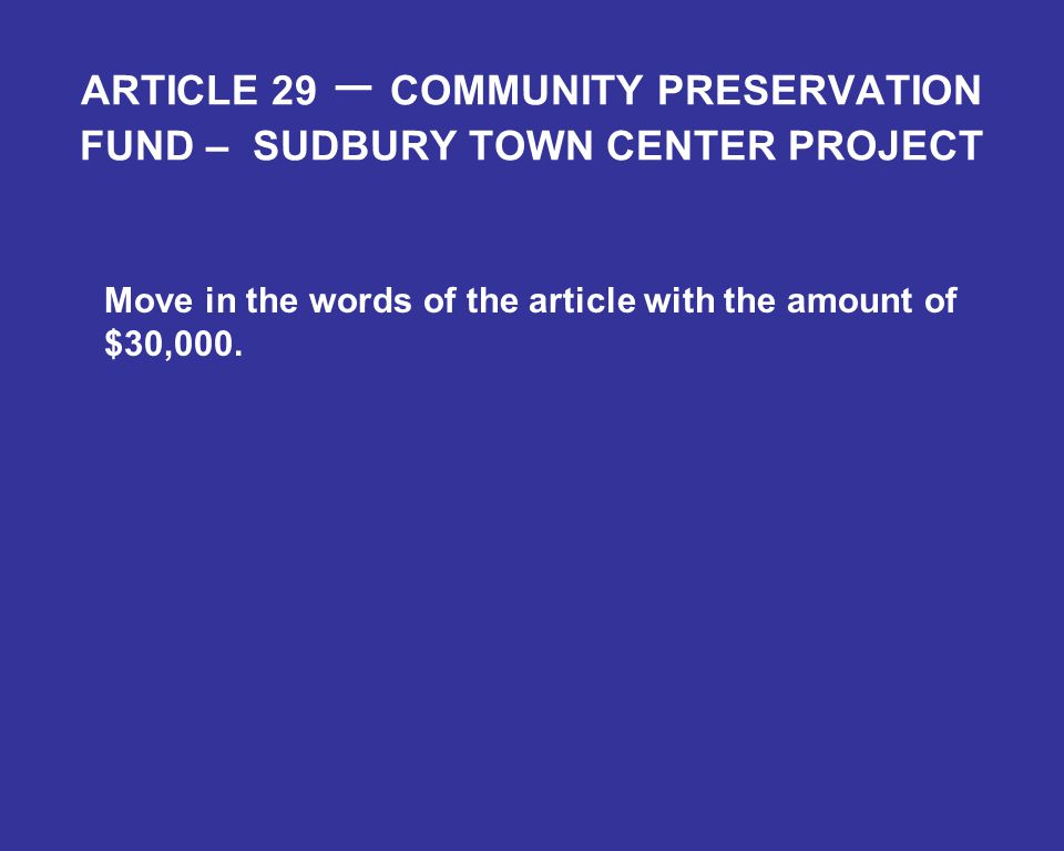 ARTICLE 29 – COMMUNITY PRESERVATION FUND – SUDBURY TOWN CENTER PROJECT Move in the words of the article with the amount of $30,000.