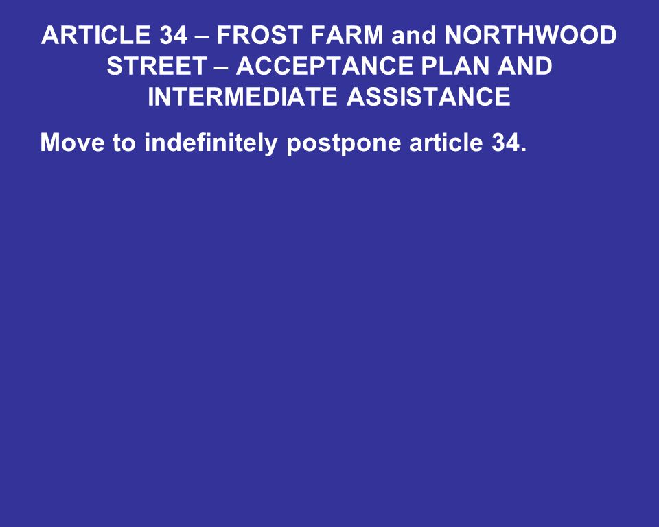 ARTICLE 34 – FROST FARM and NORTHWOOD STREET – ACCEPTANCE PLAN AND INTERMEDIATE ASSISTANCE Move to indefinitely postpone article 34.
