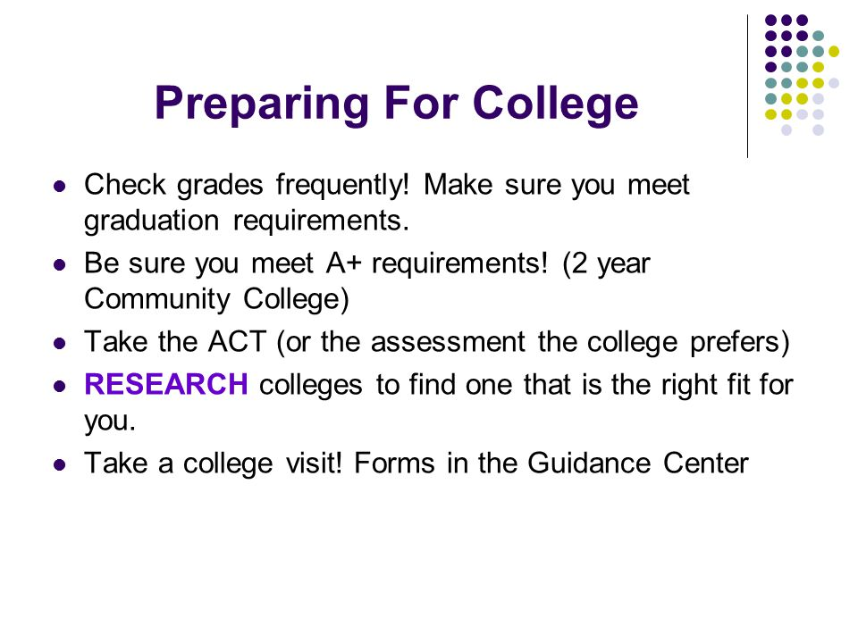 Preparing For College Check grades frequently. Make sure you meet graduation requirements.