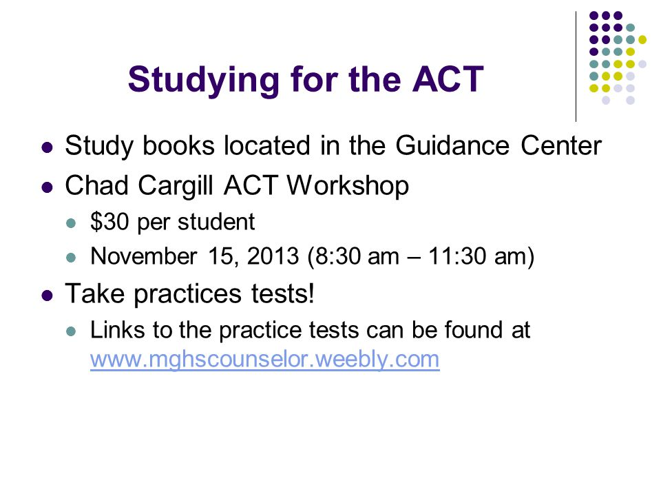 Studying for the ACT Study books located in the Guidance Center Chad Cargill ACT Workshop $30 per student November 15, 2013 (8:30 am – 11:30 am) Take practices tests.