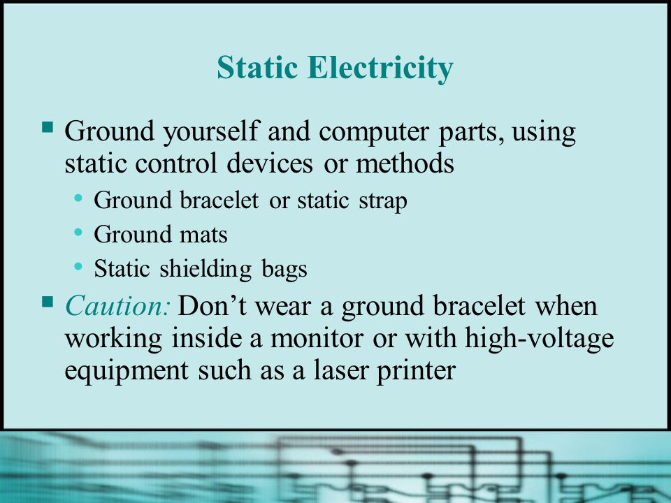 Static Electricity  Ground yourself and computer parts, using static control devices or methods Ground bracelet or static strap Ground mats Static shielding bags  Caution: Don't wear a ground bracelet when working inside a monitor or with high-voltage equipment such as a laser printer