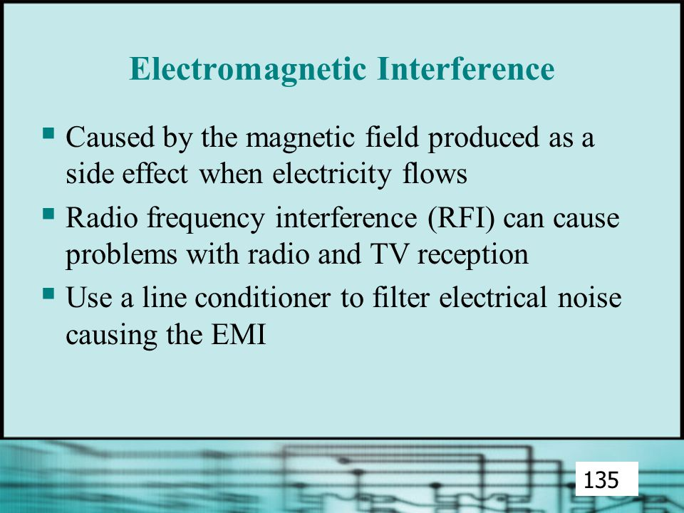 Electromagnetic Interference  Caused by the magnetic field produced as a side effect when electricity flows  Radio frequency interference (RFI) can cause problems with radio and TV reception  Use a line conditioner to filter electrical noise causing the EMI 135