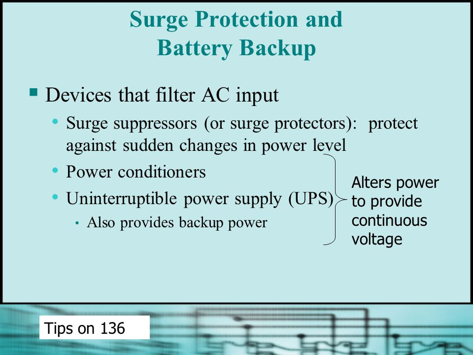 Surge Protection and Battery Backup  Devices that filter AC input Surge suppressors (or surge protectors): protect against sudden changes in power level Power conditioners Uninterruptible power supply (UPS) Also provides backup power Tips on 136 Alters power to provide continuous voltage